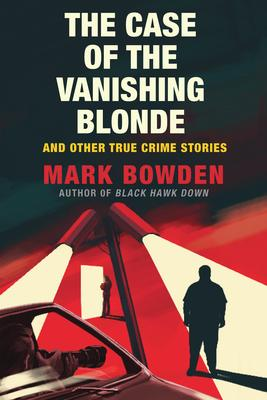 Virtual Event: Mark Bowden discusses The Case of the Vanishing Blonde and Other True Crime Stories @ The Poisoned Pen Bookstore